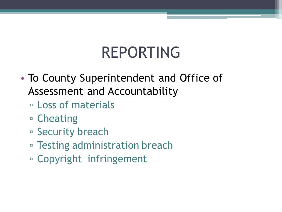 REPORTING To County Superintendent and Office of Assessment and Accountability Loss of materials Cheating Security breach Testing administration breac