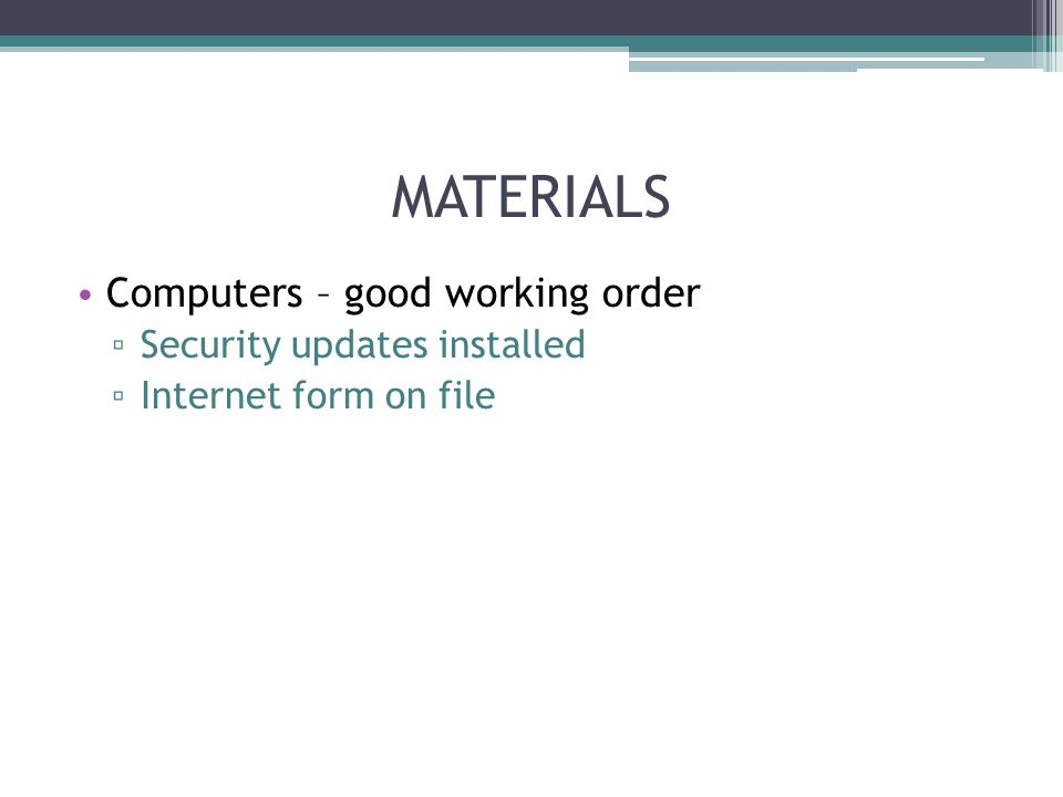MATERIALS Computers – good working order Security updates installed Internet form on file