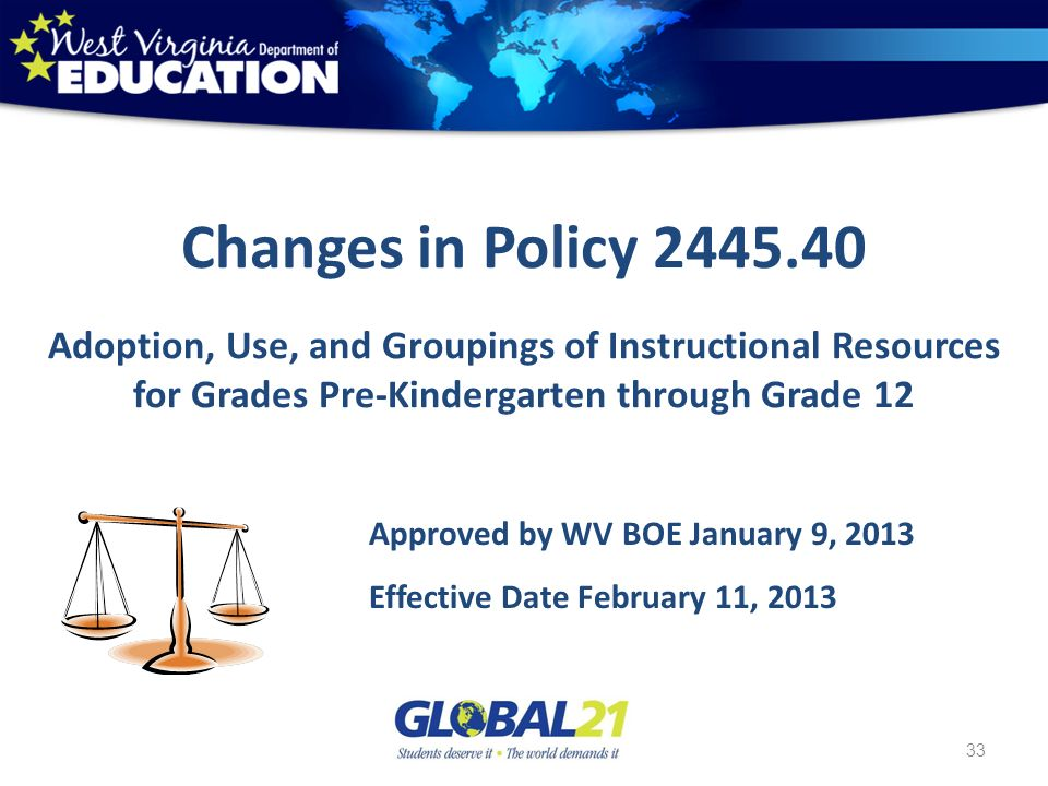 33 Changes in Policy 2445.40 Adoption, Use, and Groupings of Instructional Resources for Grades Pre-Kindergarten through Grade 12 Approved by WV BOE January 9, 2013 Effective Date February 11, 2013