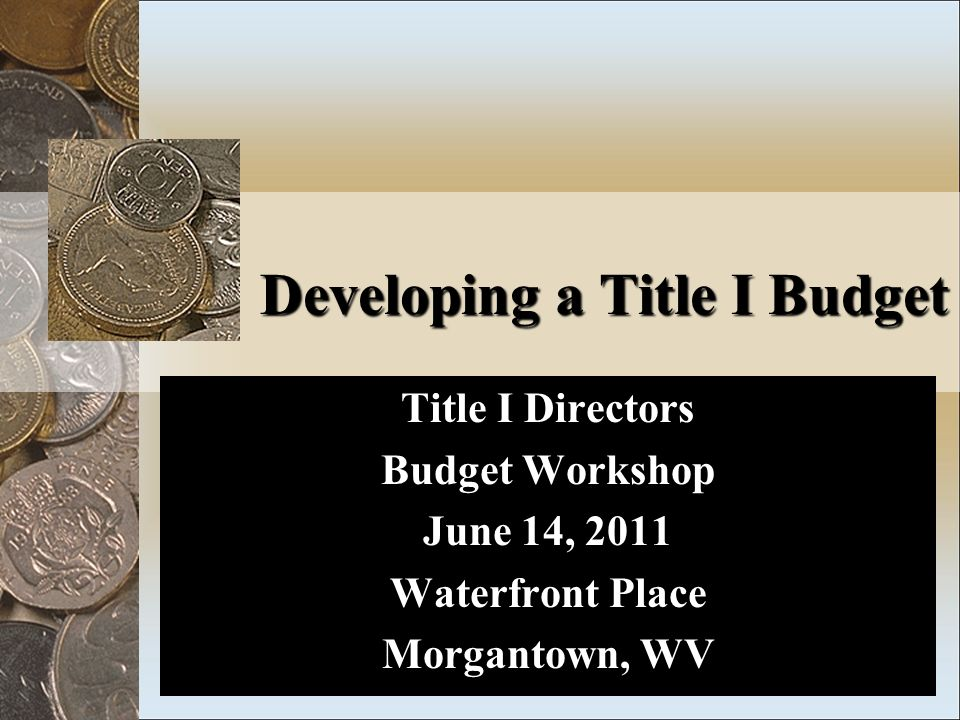Developing a Title I Budget Title I Directors Budget Workshop June 14, 2011 Waterfront Place Morgantown, WV