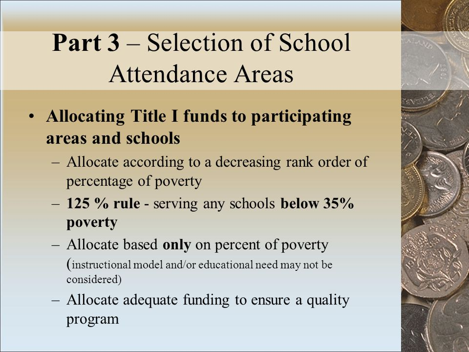 Part 3 – Selection of School Attendance Areas Allocating Title I funds to participating areas and schools –Allocate according to a decreasing rank order of percentage of poverty –125 % rule - serving any schools below 35% poverty –Allocate based only on percent of poverty ( instructional model and/or educational need may not be considered) –Allocate adequate funding to ensure a quality program