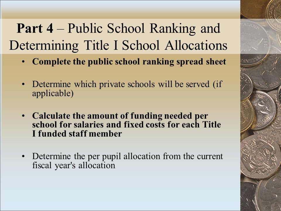 Part 4 – Public School Ranking and Determining Title I School Allocations Complete the public school ranking spread sheet Determine which private schools will be served (if applicable) Calculate the amount of funding needed per school for salaries and fixed costs for each Title I funded staff member Determine the per pupil allocation from the current fiscal year s allocation