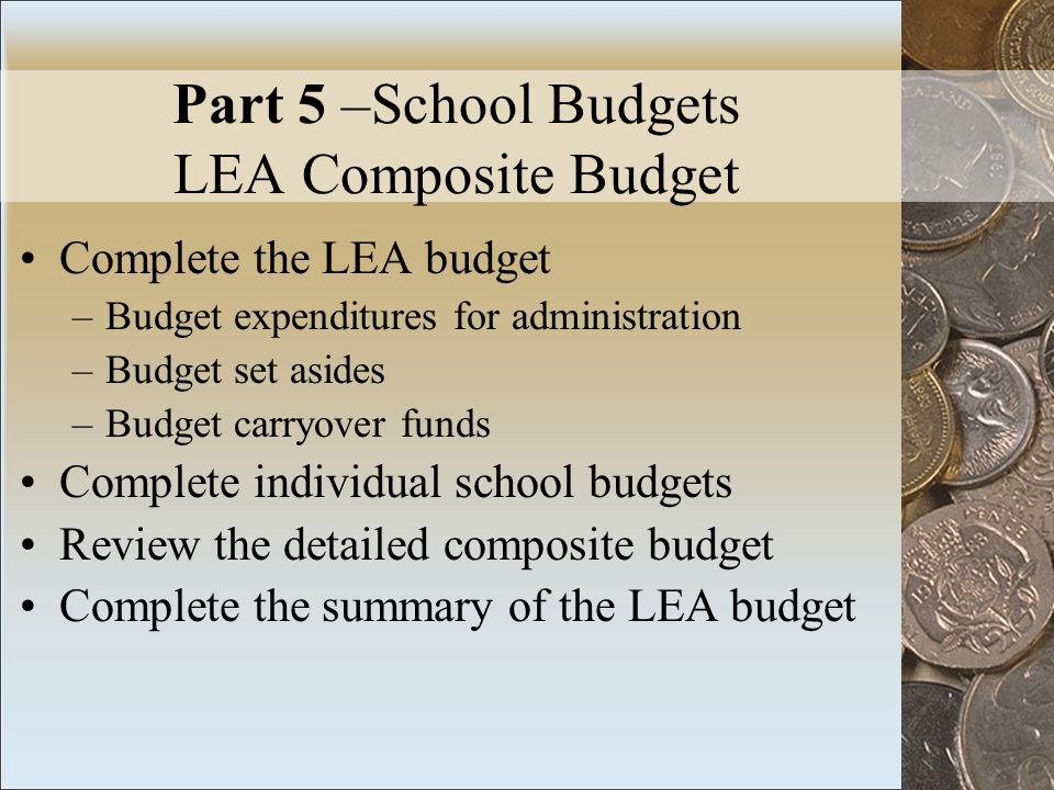 Part 5 –School Budgets LEA Composite Budget Complete the LEA budget –Budget expenditures for administration –Budget set asides –Budget carryover funds Complete individual school budgets Review the detailed composite budget Complete the summary of the LEA budget