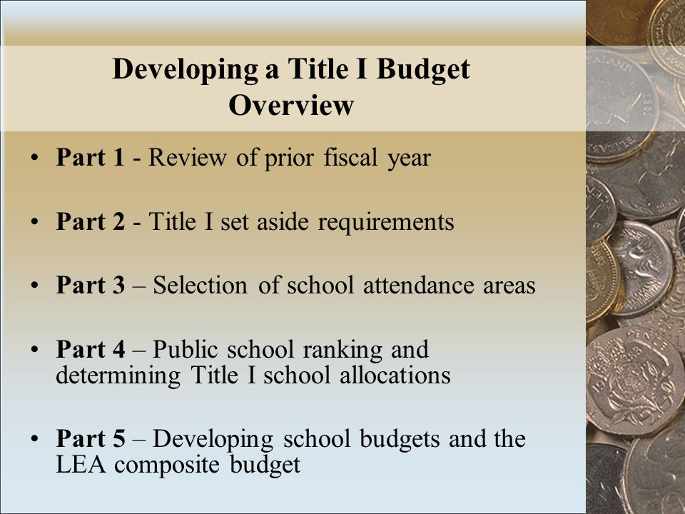 Developing a Title I Budget Overview Part 1 - Review of prior fiscal year Part 2 - Title I set aside requirements Part 3 – Selection of school attendance areas Part 4 – Public school ranking and determining Title I school allocations Part 5 – Developing school budgets and the LEA composite budget