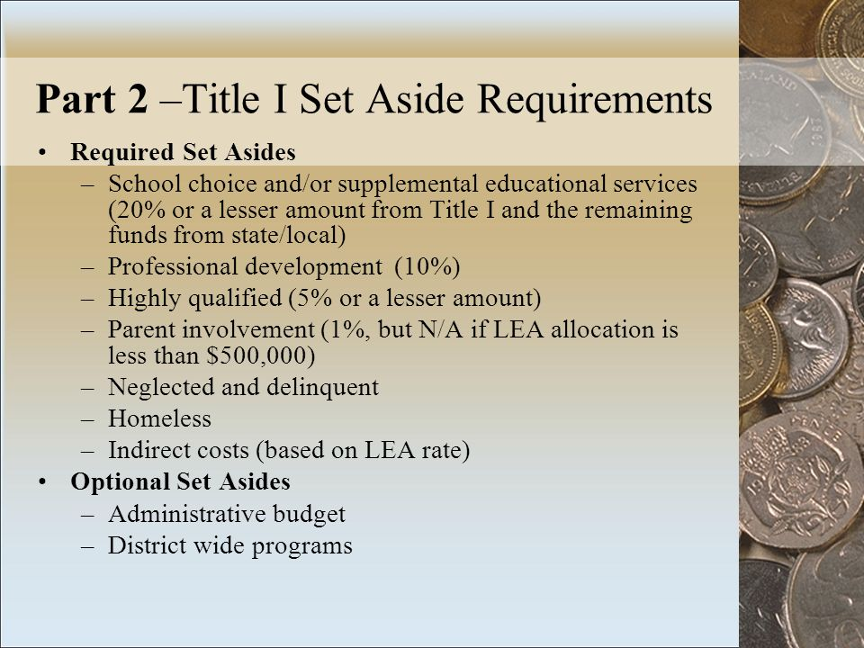 Part 2 –Title I Set Aside Requirements Required Set Asides –School choice and/or supplemental educational services (20% or a lesser amount from Title I and the remaining funds from state/local) –Professional development (10%) –Highly qualified (5% or a lesser amount) –Parent involvement (1%, but N/A if LEA allocation is less than $500,000) –Neglected and delinquent –Homeless –Indirect costs (based on LEA rate) Optional Set Asides –Administrative budget –District wide programs