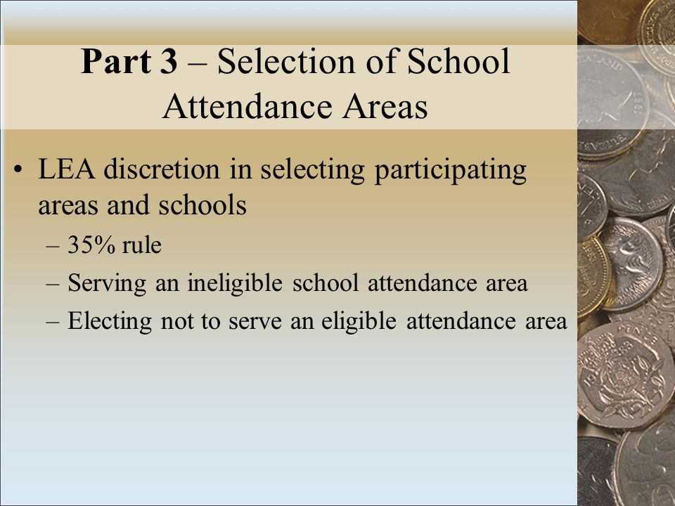 Part 3 – Selection of School Attendance Areas LEA discretion in selecting participating areas and schools –35% rule –Serving an ineligible school attendance area –Electing not to serve an eligible attendance area