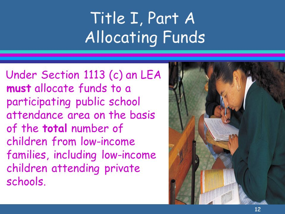12 Title I, Part A Allocating Funds Under Section 1113 (c) an LEA must allocate funds to a participating public school attendance area on the basis of the total number of children from low-income families, including low-income children attending private schools.