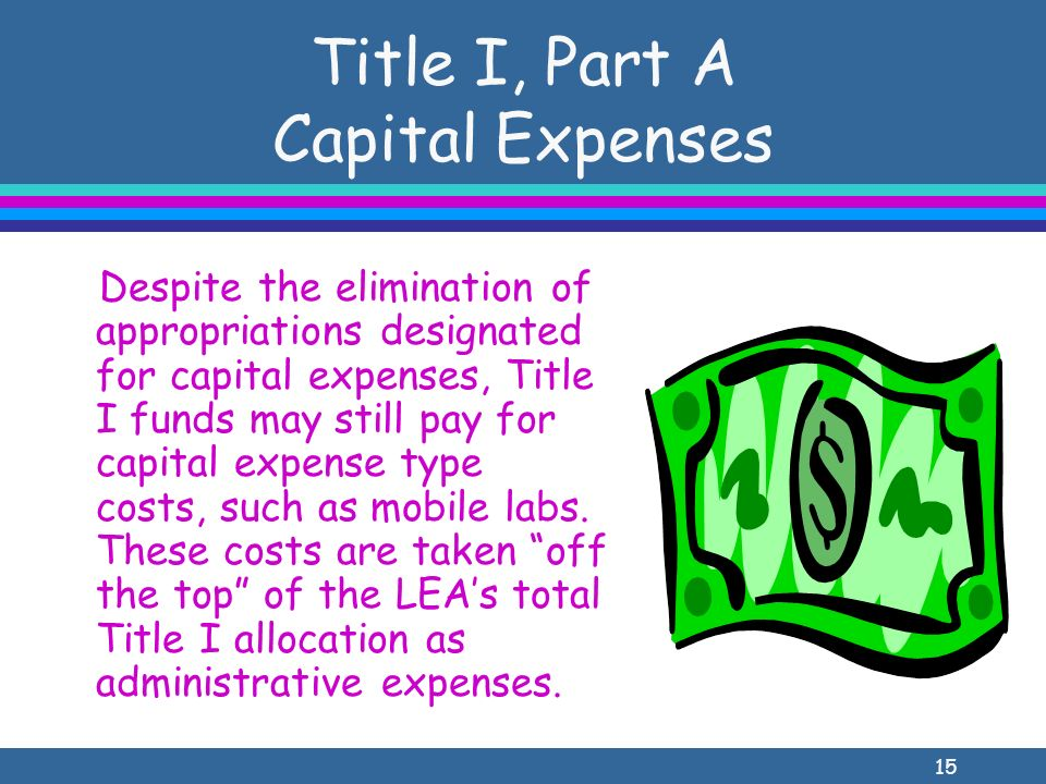 15 Title I, Part A Capital Expenses Despite the elimination of appropriations designated for capital expenses, Title I funds may still pay for capital expense type costs, such as mobile labs.