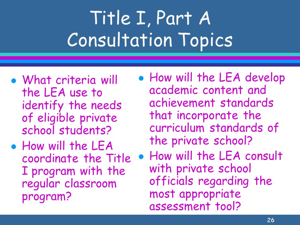 26 Title I, Part A Consultation Topics l What criteria will the LEA use to identify the needs of eligible private school students.