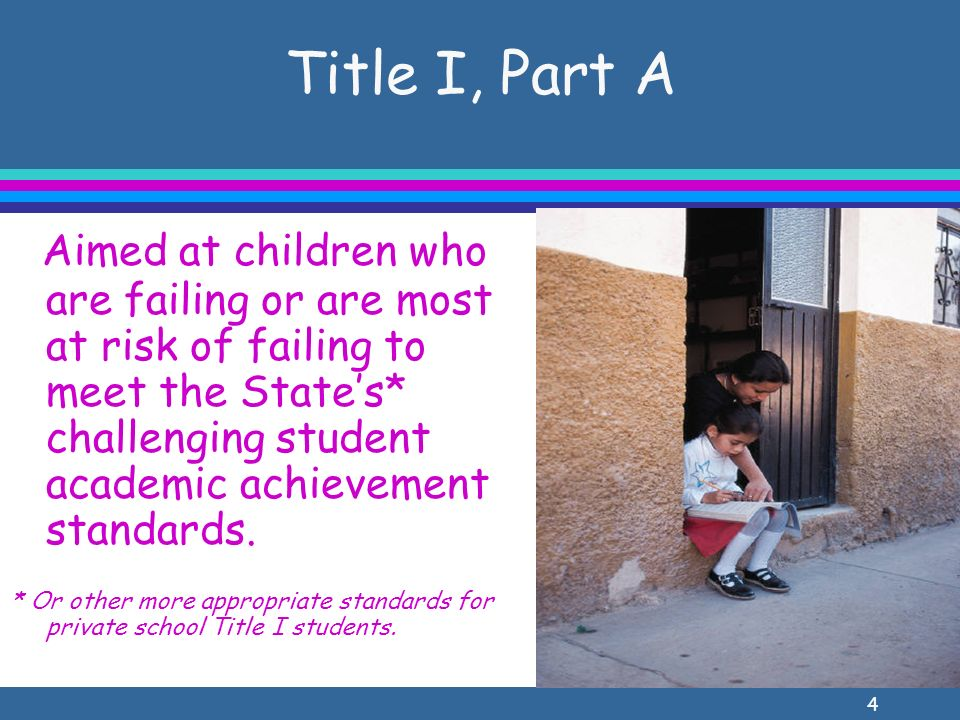 4 Title I, Part A Aimed at children who are failing or are most at risk of failing to meet the States* challenging student academic achievement standards.
