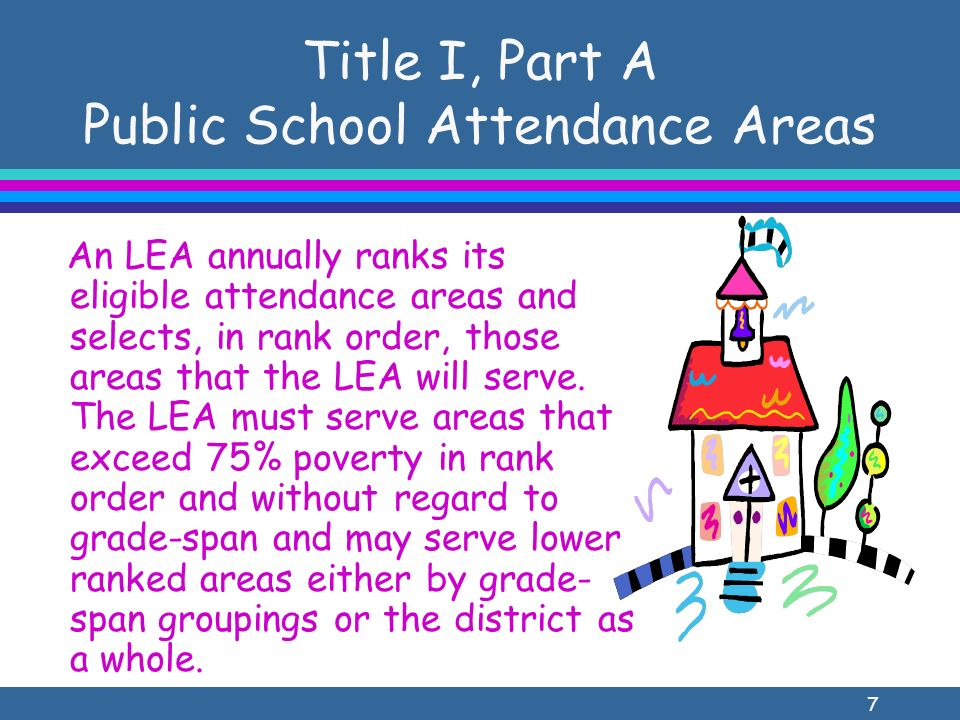 7 Title I, Part A Public School Attendance Areas An LEA annually ranks its eligible attendance areas and selects, in rank order, those areas that the LEA will serve.