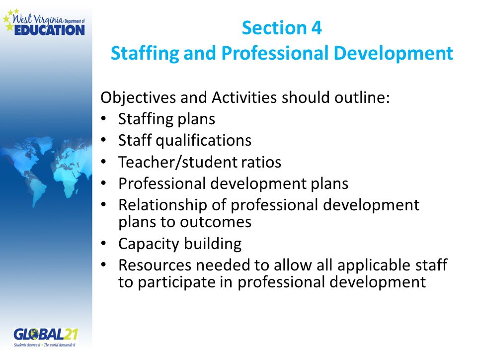 Section 4 Staffing and Professional Development Objectives and Activities should outline: Staffing plans Staff qualifications Teacher/student ratios P