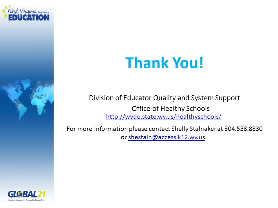Thank You! Division of Educator Quality and System Support Office of Healthy Schools http://wvde.state.wv.us/healthyschools/ For more information plea