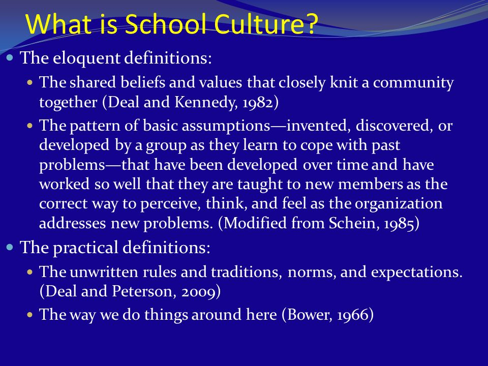 What is School Culture? The eloquent definitions: The shared beliefs and values that closely knit a community together (Deal and Kennedy, 1982) The pa