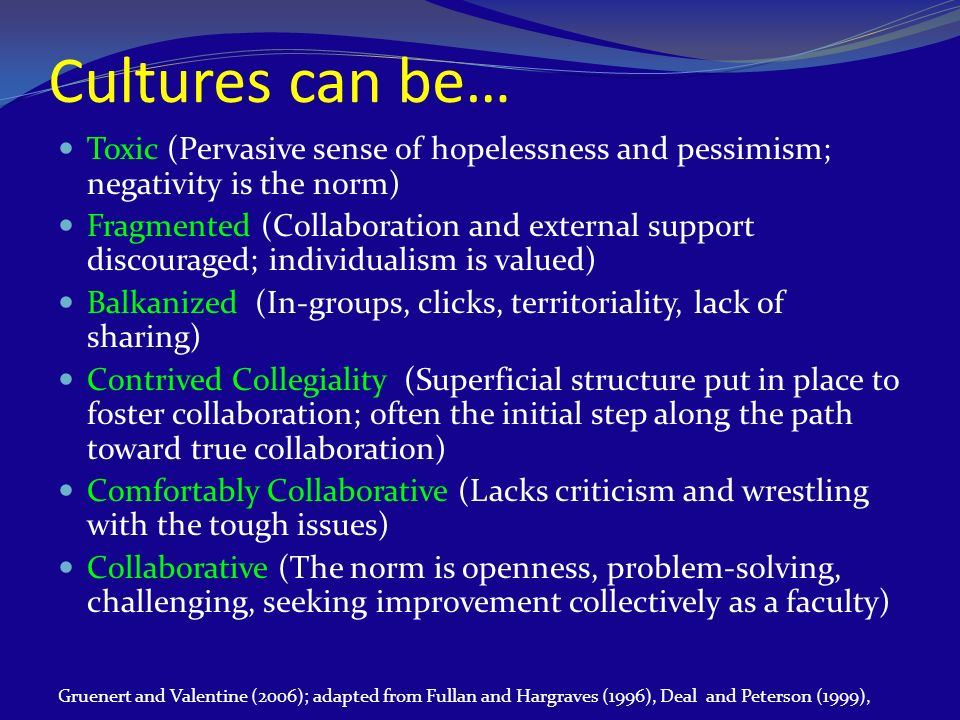 Cultures can be… Toxic (Pervasive sense of hopelessness and pessimism; negativity is the norm) Fragmented (Collaboration and external support discoura