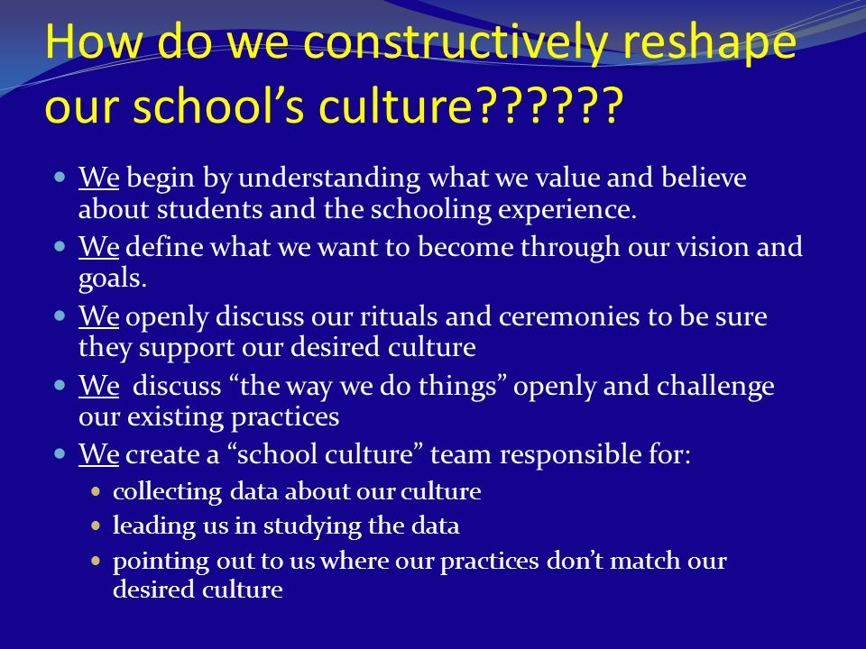 How do we constructively reshape our schools culture?????? We begin by understanding what we value and believe about students and the schooling experi