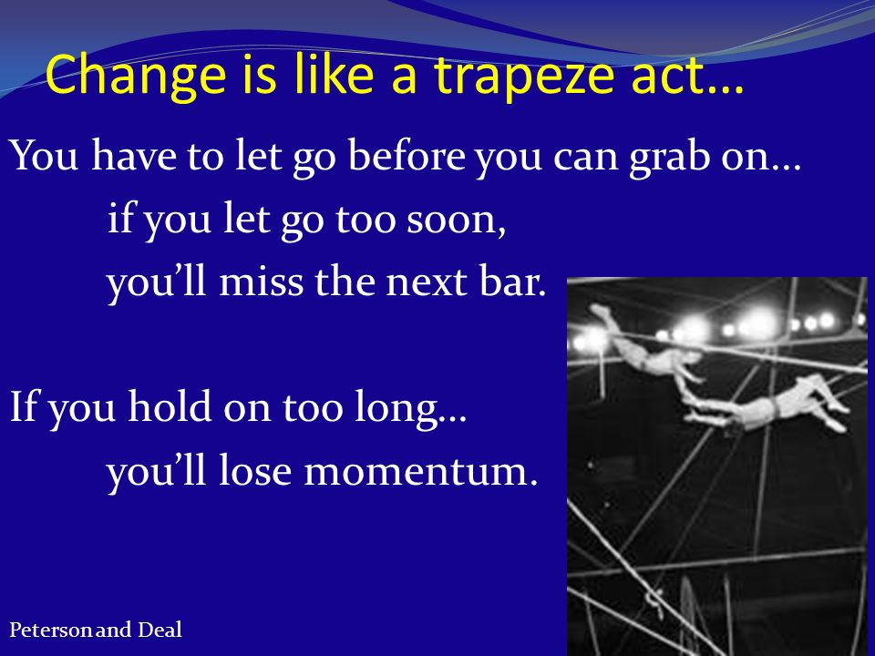 Change is like a trapeze act… You have to let go before you can grab on... if you let go too soon, youll miss the next bar. If you hold on too long… y
