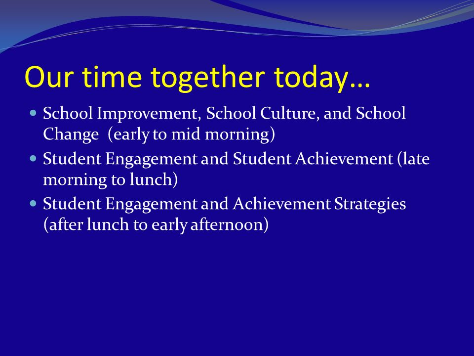 Our time together today… School Improvement, School Culture, and School Change (early to mid morning) Student Engagement and Student Achievement (late