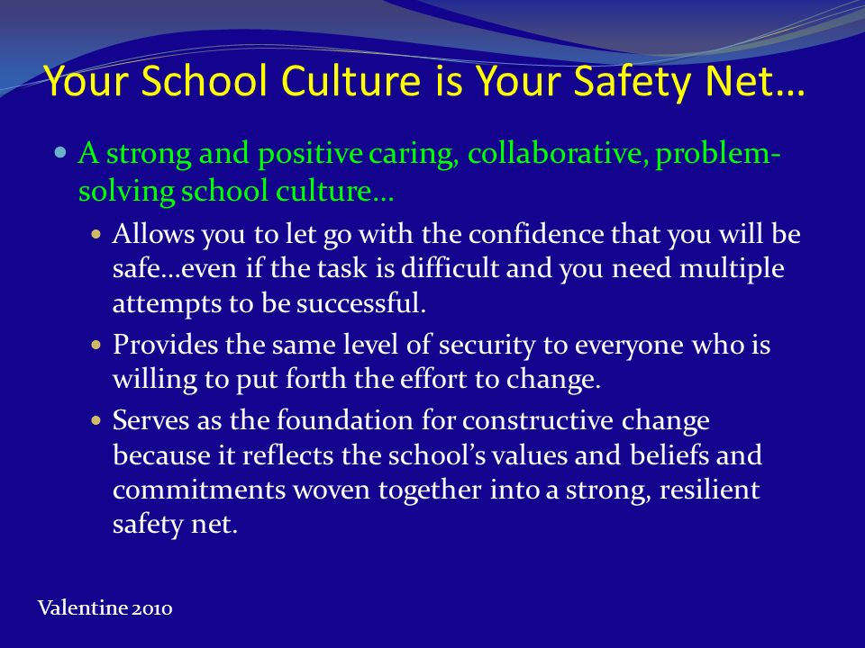 Your School Culture is Your Safety Net… A strong and positive caring, collaborative, problem- solving school culture… Allows you to let go with the co