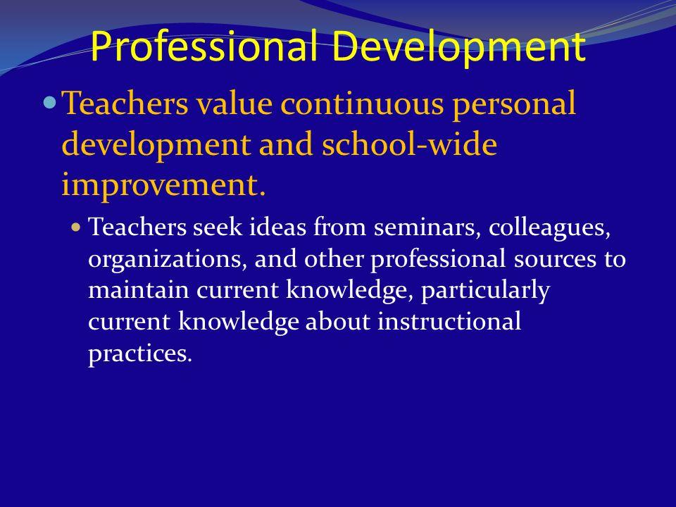 Professional Development Teachers value continuous personal development and school-wide improvement. Teachers seek ideas from seminars, colleagues, or