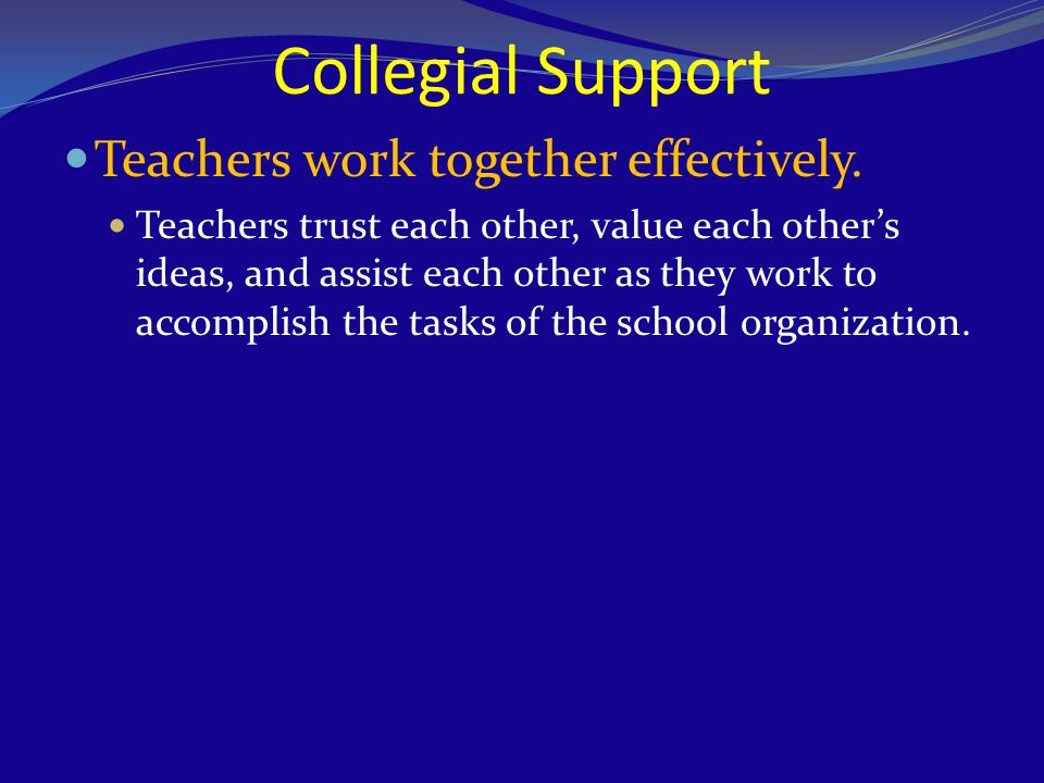 Collegial Support Teachers work together effectively. Teachers trust each other, value each others ideas, and assist each other as they work to accomp