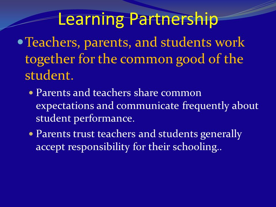 Learning Partnership Teachers, parents, and students work together for the common good of the student. Parents and teachers share common expectations