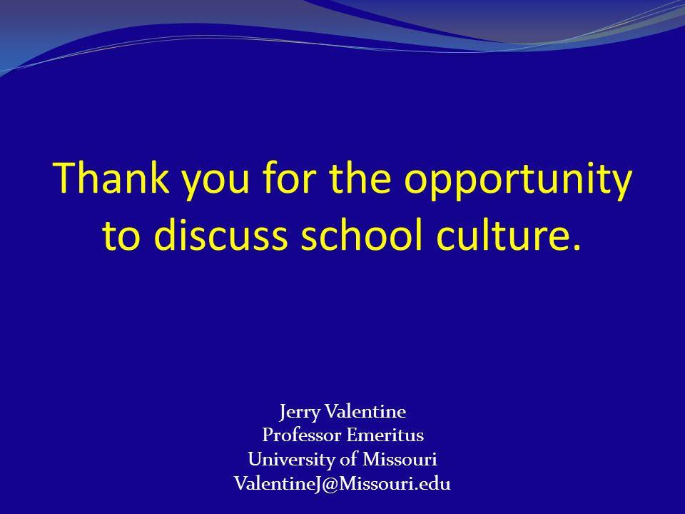 Thank you for the opportunity to discuss school culture. Jerry Valentine Professor Emeritus University of Missouri ValentineJ@Missouri.edu