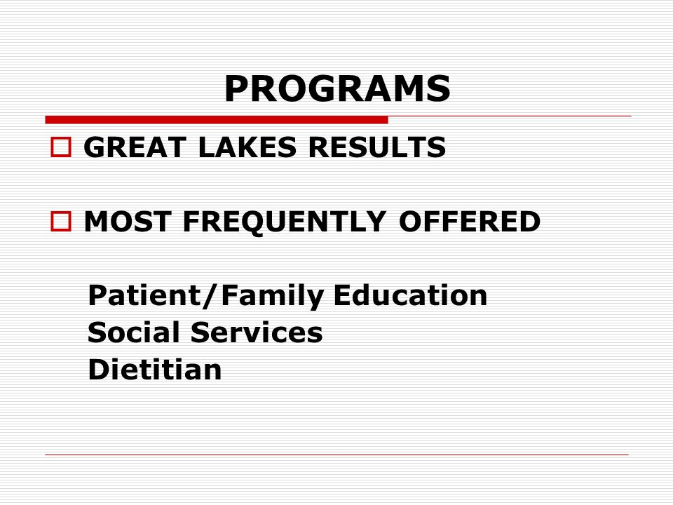 PROGRAMS GREAT LAKES RESULTS MOST FREQUENTLY OFFERED Patient/Family Education Social Services Dietitian