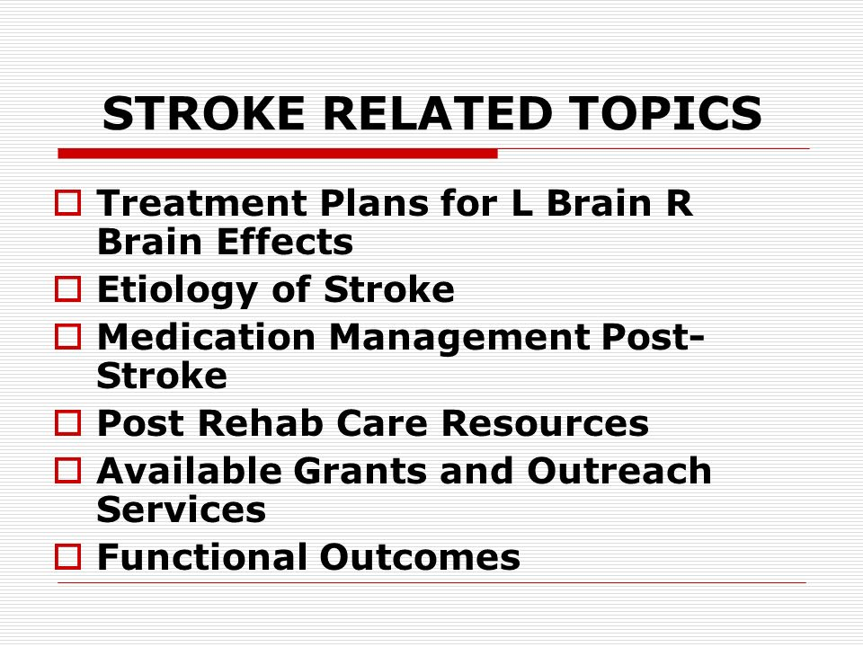 STROKE RELATED TOPICS Treatment Plans for L Brain R Brain Effects Etiology of Stroke Medication Management Post- Stroke Post Rehab Care Resources Avai