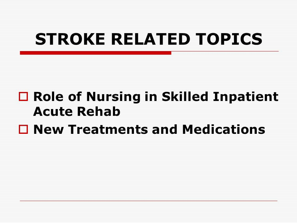 STROKE RELATED TOPICS Role of Nursing in Skilled Inpatient Acute Rehab New Treatments and Medications