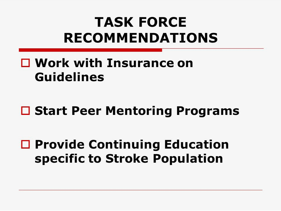 TASK FORCE RECOMMENDATIONS Work with Insurance on Guidelines Start Peer Mentoring Programs Provide Continuing Education specific to Stroke Population