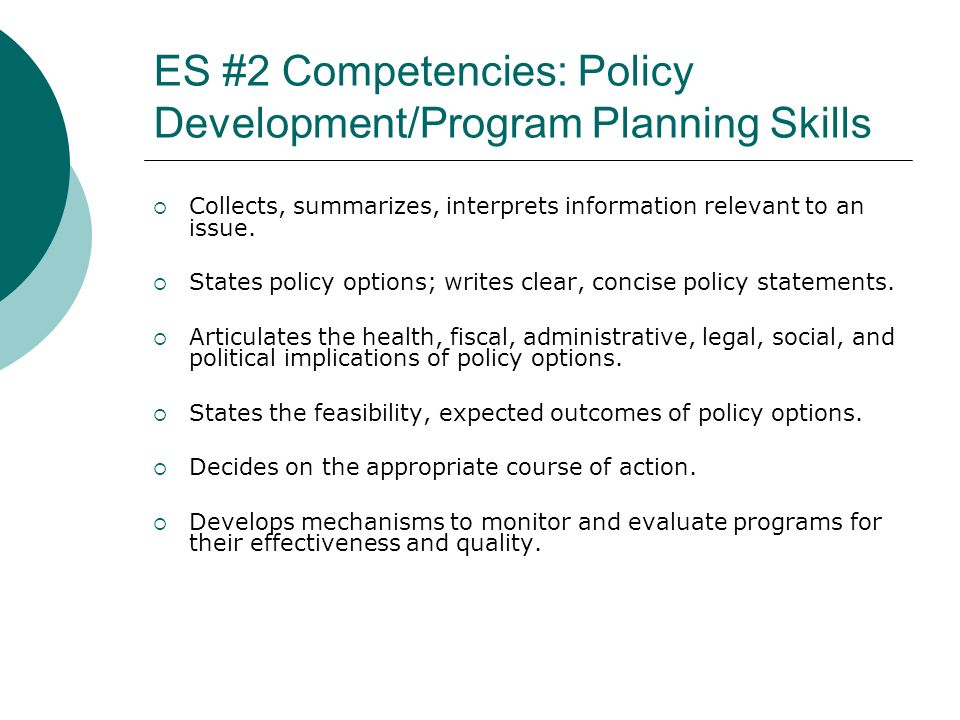 ES #2 Competencies: Policy Development/Program Planning Skills Collects, summarizes, interprets information relevant to an issue. States policy option