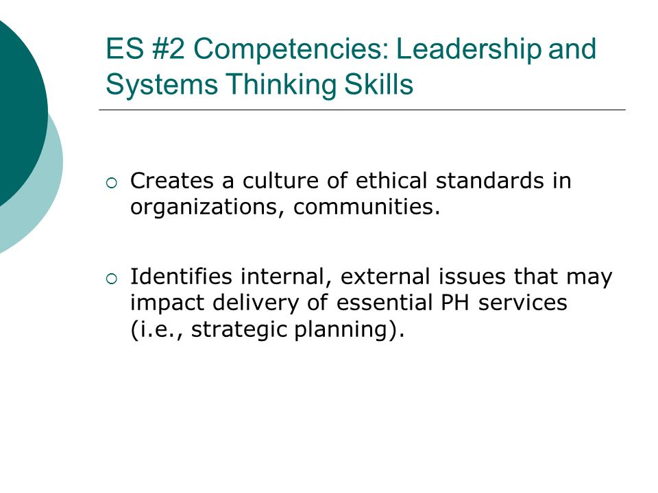 ES #2 Competencies: Leadership and Systems Thinking Skills Creates a culture of ethical standards in organizations, communities. Identifies internal,