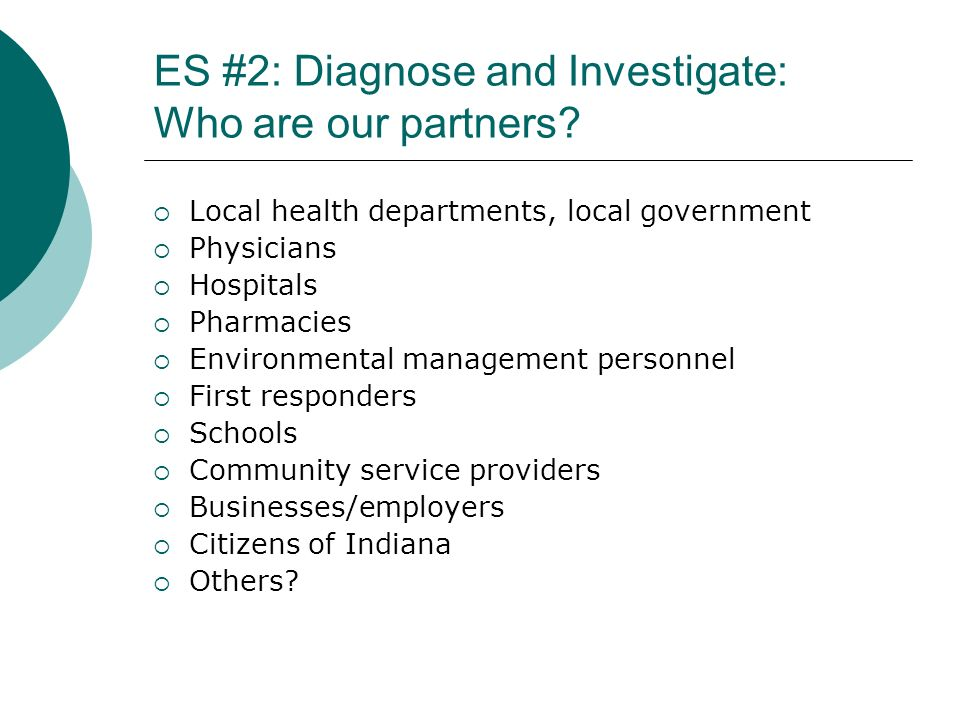 ES #2: Diagnose and Investigate: Who are our partners? Local health departments, local government Physicians Hospitals Pharmacies Environmental manage