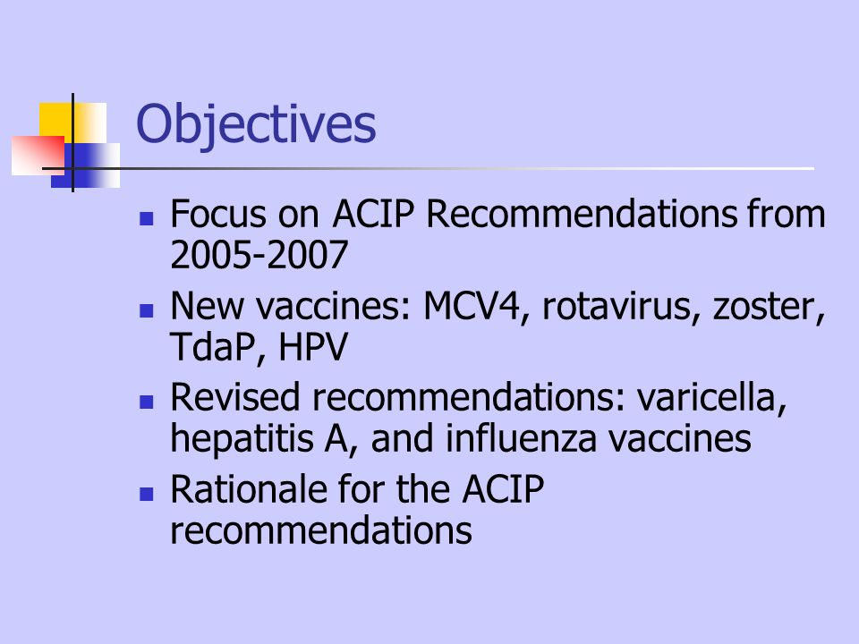 Objectives Focus on ACIP Recommendations from 2005-2007 New vaccines: MCV4, rotavirus, zoster, TdaP, HPV Revised recommendations: varicella, hepatitis