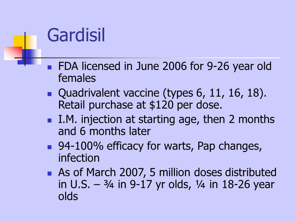 Gardisil FDA licensed in June 2006 for 9-26 year old females Quadrivalent vaccine (types 6, 11, 16, 18). Retail purchase at $120 per dose. I.M. inject