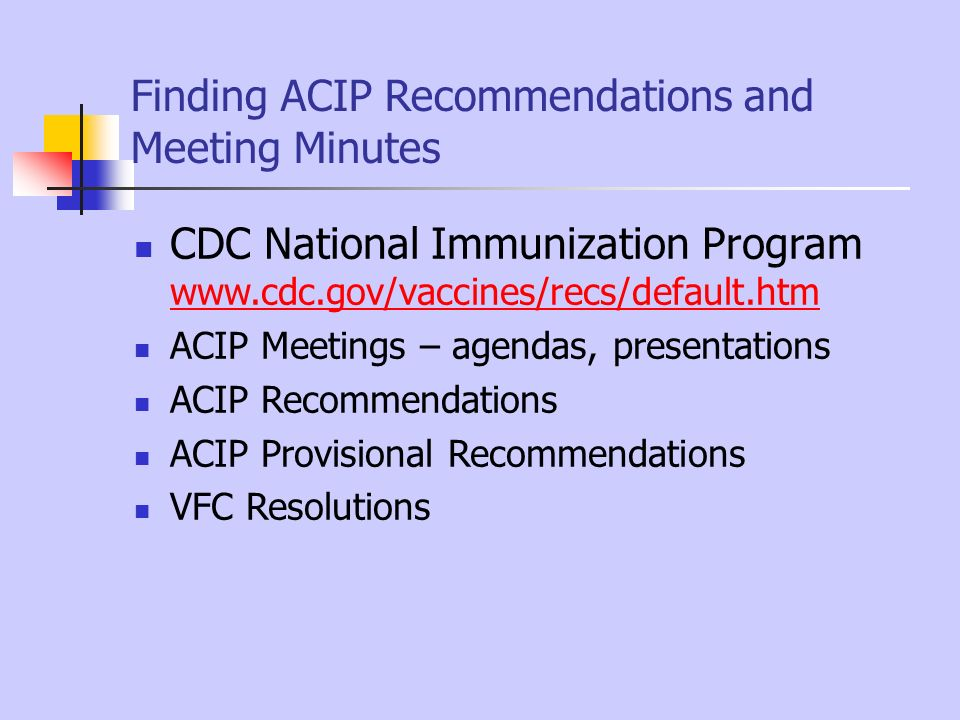 Finding ACIP Recommendations and Meeting Minutes CDC National Immunization Program www.cdc.gov/vaccines/recs/default.htm www.cdc.gov/vaccines/recs/def