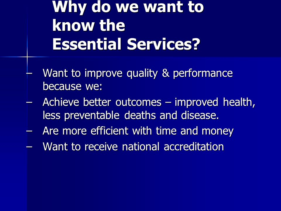 Why do we want to know the Essential Services? –Want to improve quality & performance because we: –Achieve better outcomes – improved health, less pre