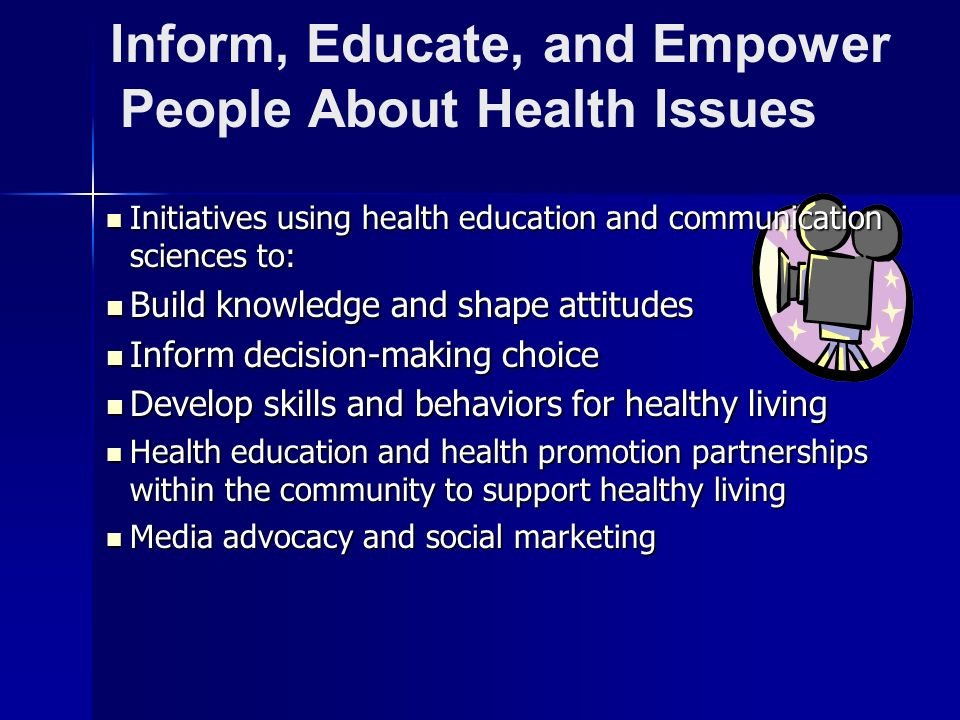 Inform, Educate, and Empower People About Health Issues Initiatives using health education and communication sciences to: Initiatives using health edu