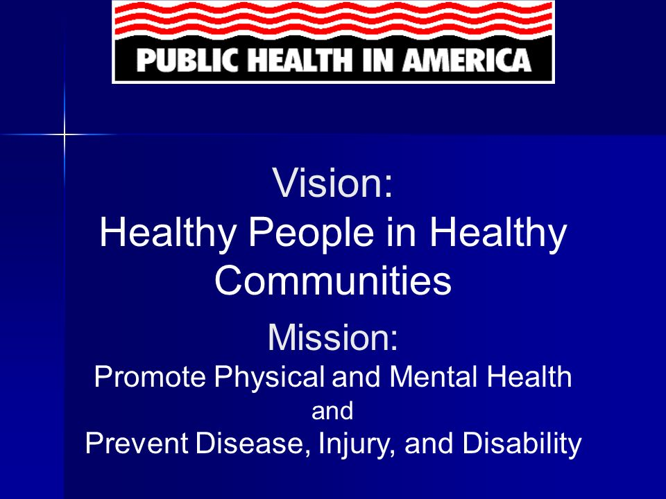 Public Health Prevents epidemics and the spread of disease Prevents epidemics and the spread of disease Protects against environmental hazards Protects against environmental hazards Prevents injuries Prevents injuries Promotes and encourages healthy behaviors Promotes and encourages healthy behaviors Responds to disasters and assists communities in recovery Responds to disasters and assists communities in recovery Assures the quality and accessibility of health services Assures the quality and accessibility of health services