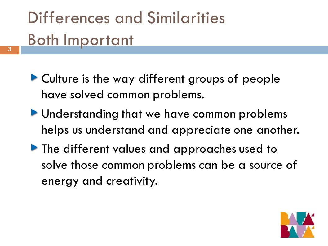 Differences and Similarities Both Important 3 Culture is the way different groups of people have solved common problems. Understanding that we have co