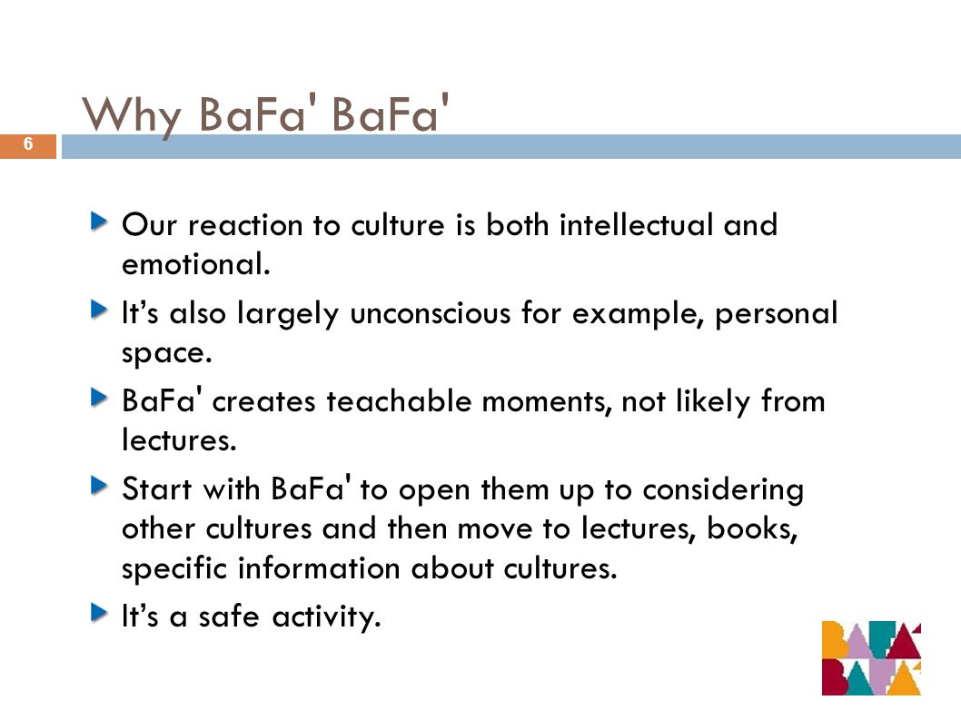 Why BaFa' BaFa' 6 Our reaction to culture is both intellectual and emotional. Its also largely unconscious for example, personal space. BaFa' creates