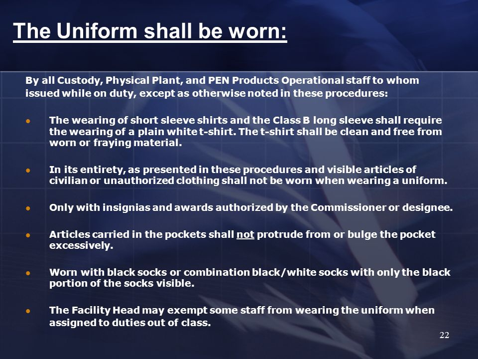 By all Custody, Physical Plant, and PEN Products Operational staff to whom issued while on duty, except as otherwise noted in these procedures: The wearing of short sleeve shirts and the Class B long sleeve shall require the wearing of a plain white t-shirt.