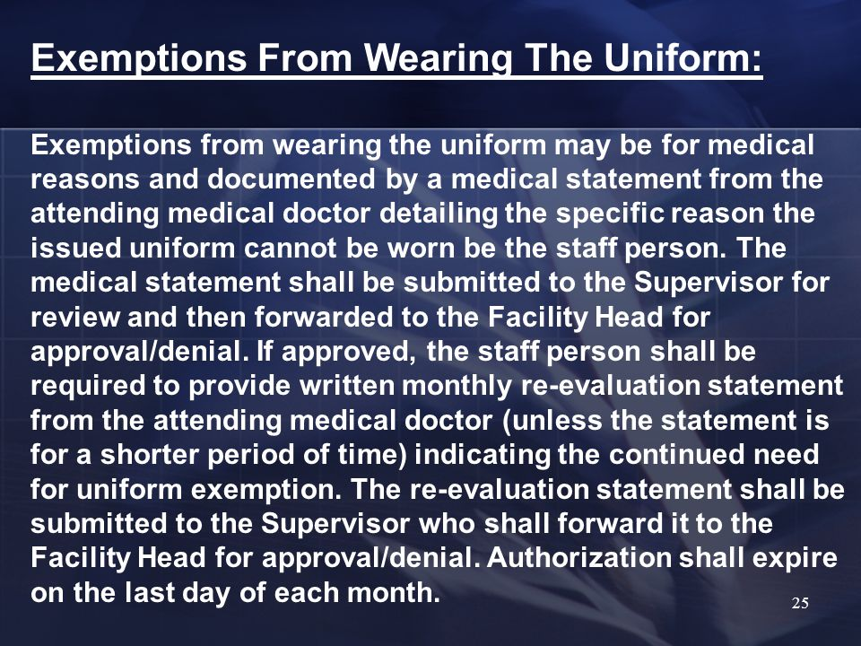 Exemptions From Wearing The Uniform: Exemptions from wearing the uniform may be for medical reasons and documented by a medical statement from the attending medical doctor detailing the specific reason the issued uniform cannot be worn be the staff person.