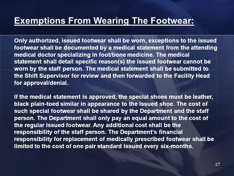Exemptions From Wearing The Footwear: Only authorized, issued footwear shall be worn, exceptions to the issued footwear shall be documented by a medical statement from the attending medical doctor specializing in foot/bone medicine.