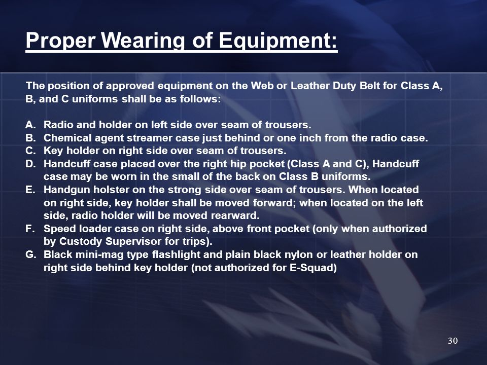 Proper Wearing of Equipment: The position of approved equipment on the Web or Leather Duty Belt for Class A, B, and C uniforms shall be as follows: A.Radio and holder on left side over seam of trousers.
