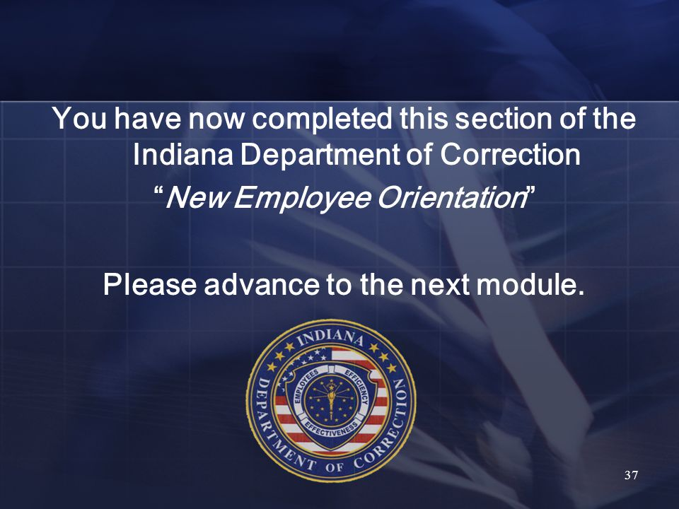 You have now completed this section of the Indiana Department of Correction New Employee Orientation Please advance to the next module.