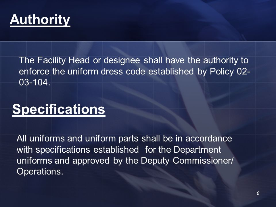 Authority The Facility Head or designee shall have the authority to enforce the uniform dress code established by Policy 02- 03-104.