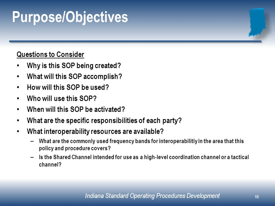 Indiana Standard Operating Procedures Development Purpose/Objectives Questions to Consider Why is this SOP being created? What will this SOP accomplis