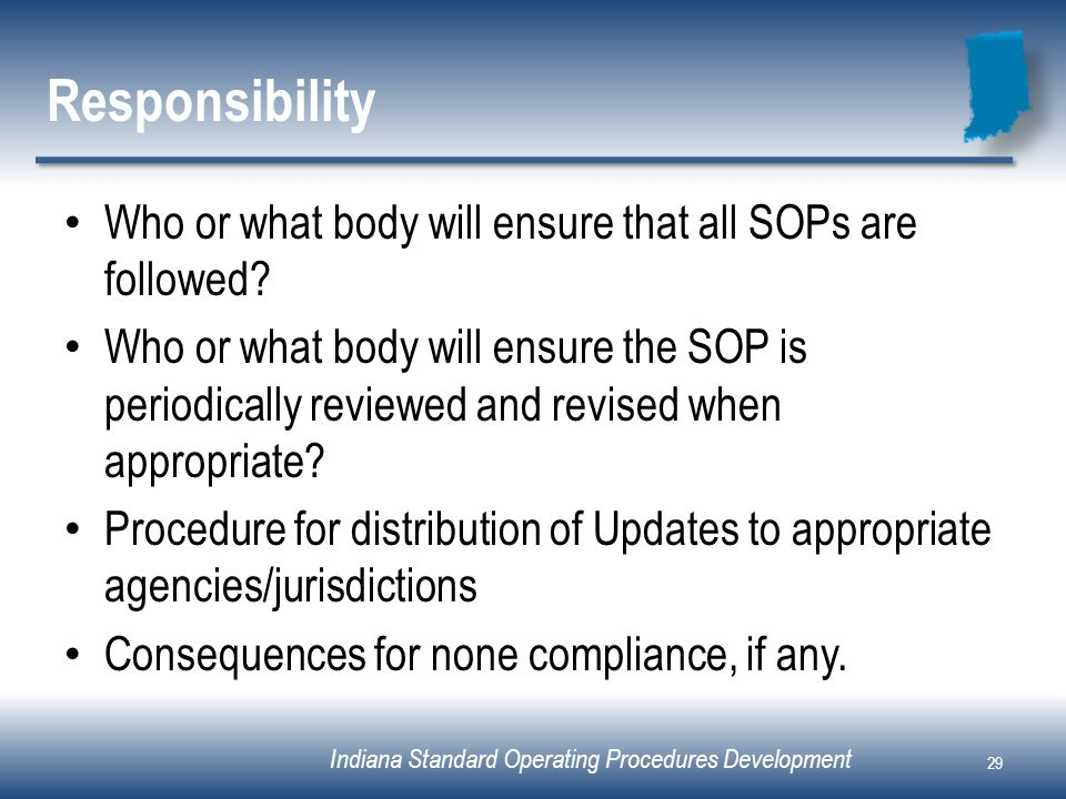 Indiana Standard Operating Procedures Development Responsibility Who or what body will ensure that all SOPs are followed? Who or what body will ensure